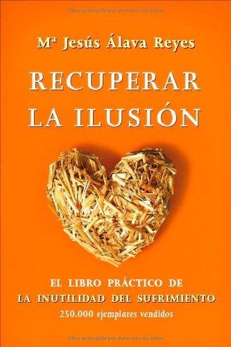 Recuperar la ilusión: el libro practico de la inutilidad del ...