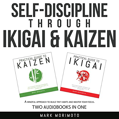 Download Self-Discipline Through Ikigai and Kaizen: A Mindful Approach to Build Tiny Habits and Master Your F audio book