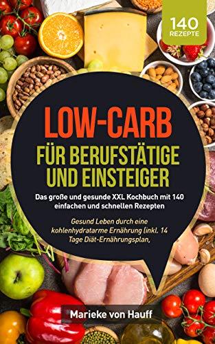 Low-Carb für Berufstätige und Einsteiger: Das große und gesunde XXL Kochbuch mit 140 einfachen und schnellen Rezepten: Gesund Leben durch eine kohlenhydratarme Ernährung (inkl. 14 Tage Diätplan)