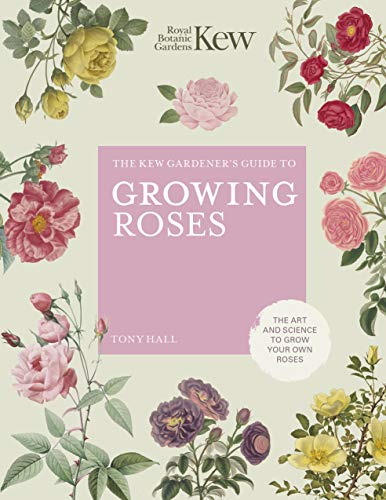 The Kew Gardener's Guide to Growing Roses: The Art and Science to grow with confidence (Kew Experts)