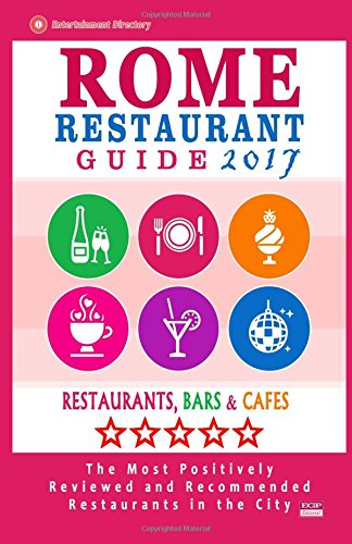 Rome Restaurant Guide 2017: Best Rated Restaurants in Rome - 500 restaurants, bars and cafés recommended for visitors, 2017