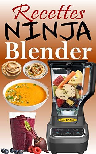 Recettes Ninja Blender: Exploitez tout le potentiel de votre mixeur Ninja avec des recettes rapides et saines pour préparer des soupes, des beurres, des ... trempettes et bien d'autres (French Edition)