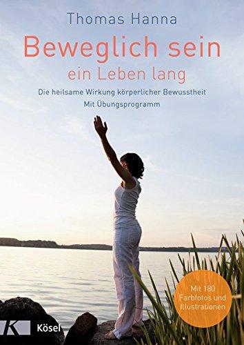 Beweglich sein - ein Leben lang: Die heilsame Wirkung körperlicher Bewusstheit. Mit Übungsprogramm - Überarbeitete Neuausgabe