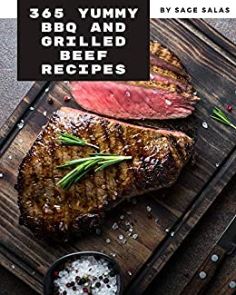 365 Yummy BBQ and Grilled Beef Recipes: Cook it Yourself with Yummy BBQ and Grilled Beef Cookbook! by [Sage Salas]