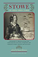 Stowe in Her Own Time: A Biographical Chronicle of Her Life, Drawn from Recollections, Interviews, and Memoirs by Family, Friends, and Associates (Writers in Their Own Time)