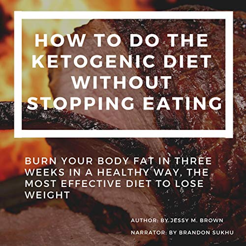 How to Do the Ketogenic Diet Without Stopping Eating : Burn Your Body Fat in Three Weeks in a Healthy Way, the Most Effective Diet to Lose Weight audiobook cover art