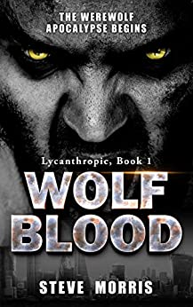 Wolf Blood: The Werewolf Apocalypse Begins (Lycanthropic Book 1) by [Steve Morris]