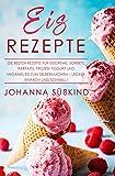 Eis Rezepte: Die besten Rezepte für Eiscreme, Sorbets, Parfaits, Frozen Yogurt und veganes Eis zum...