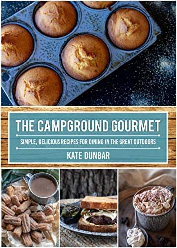 The Campground Gourmet: Simple, Delicious Recipes for Dining in the Great Outdoors by [Kate Dunbar]
