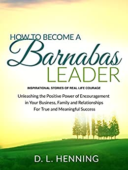 How To Become A Barnabas Leader: Inspirational Stories Of Real Life Courage, Unleashing The Power Of Encouragement In Your Business, Family and Relationships For True and Meaningful Success by [D.L. Henning]