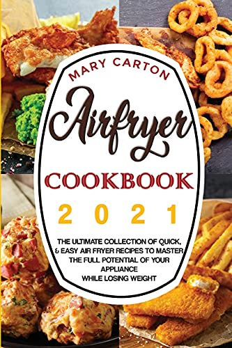 Airfryer Cookbook 2021: The Ultimate Collection of Quick, and Easy Air Fryer Recipes to Master the Full Potential of Your Appliance While Losing Weight.