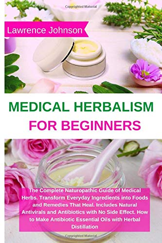 Medical Herbalism for Beginners: The Complete Naturopathic Guide of Medical Herbs. Transform Everyday Ingredients into Foods and Remedies That Heal. ... How to Make Antibiotic Essential Oils wi