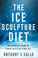 The Ice Sculpture Diet: The Complete Guide to Freeze Fat & Find a New You