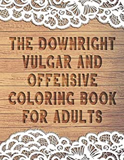 The Downright Vulgar and Offensive Coloring Book for Adults: 50 Funny Curse Word and Swearing Pages for Stress Release and...