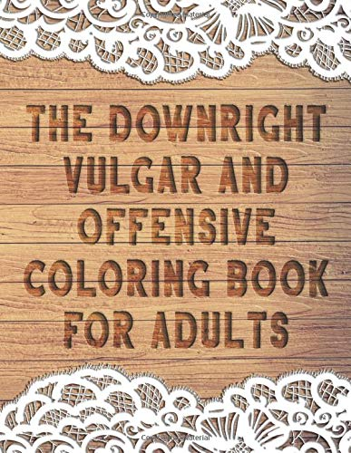 The Downright Vulgar and Offensive Coloring Book for Adults: 50 Funny Curse Word and Swearing Pages for Stress Release and Relaxation for Those Who ... Irreverent and Dirty Colouring Gag Gifts