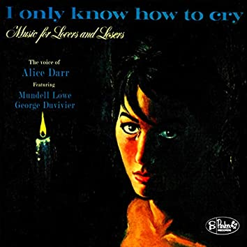 I Only Know How to Cry: Music for Lovers and Losers
