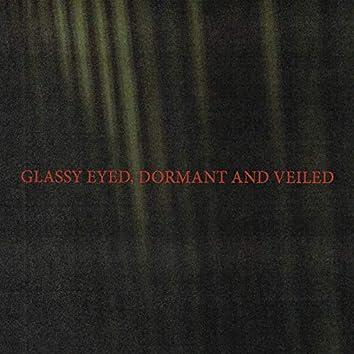 Glassy Eyed, Dormant and Veiled