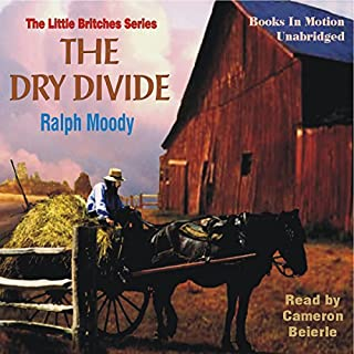 The Dry Divide     Little Britches #7              By:                                                                                                                                 Ralph Moody                               Narrated by:                                                                                                                                 Cameron Beierle                      Length: 7 hrs and 25 mins     185 ratings     Overall 4.8