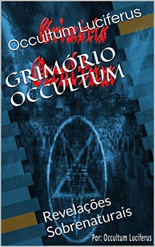 GRIMÓRIO OCCULTUM: Revelações Sobrenaturais (Esse livro faz parte de uma serie de livros sobre demonologia, goétia, satanismo, ocultismo, de todas as arts ocultas. 1)