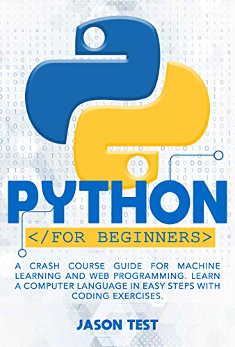 PYTHON FOR BEGINNERS: A Crash Course Guide for Machine Learning and Web Programming. Learn a Computer Language in Easy Steps with Coding Exercises.