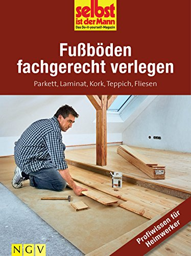 Fußböden fachgerecht verlegen - Profiwissen für Heimwerker: Parkett, Laminat, Kork, Teppich, Fliesen