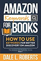 Amazon Keywords for Books: How to Use Keywords for Better Discovery on Amazon (The Amazon Self Publisher)