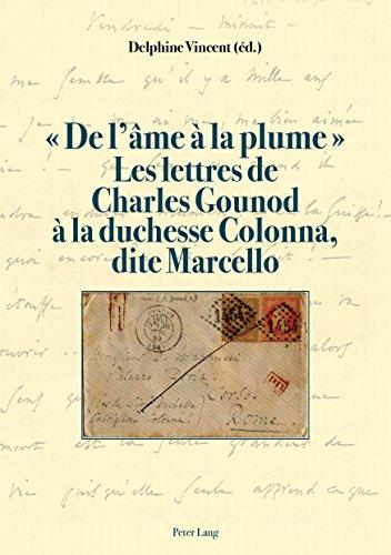 « De lâme à la plume ». Les lettres de Charles Gounod à la duchesse Colonna, dite Marcello (French Edition)
