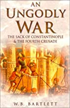 An Ungodly War: The Sack of Constantinople & the Fourth Crusade