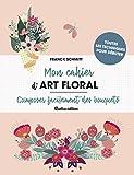 Mon cahier d'art floral - Composer facilement des bouquets