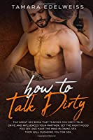 How to Talk Dirty: The Great Sex Book That Teaches You Dirty Talk. Drive and Influences Your Partner, Set the Right Mood for Sex and Have the Mind Blowing Sex. Them will Pleading You for Sex.