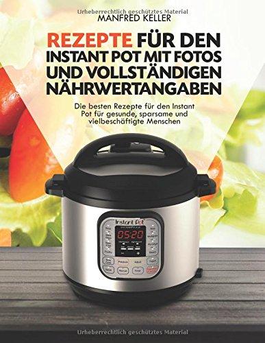 Rezepte für den Instant Pot mit Fotos und vollständigen Nährwertangaben: Die besten Rezepte für den Instant Pot für gesunde, sparsame und vielbeschäftigte Menschen
