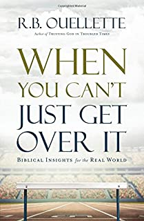 When You Can't Just Get Over It: Biblical Insights for the Real World