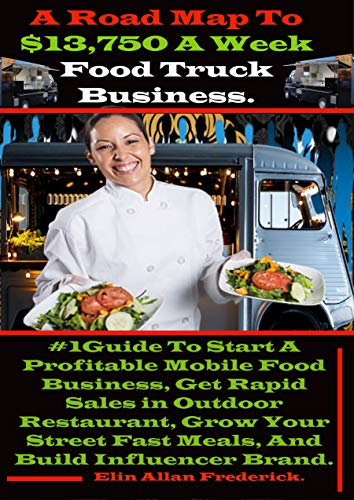 A Road Map To $13,750 A Week Food Truck Business: #1Guide To Start A Profitable Mobile Food Business, Get Rapid Sales in Outdoor Restaurant, Grow Your ... Build Influencer Brand. (English Edition)