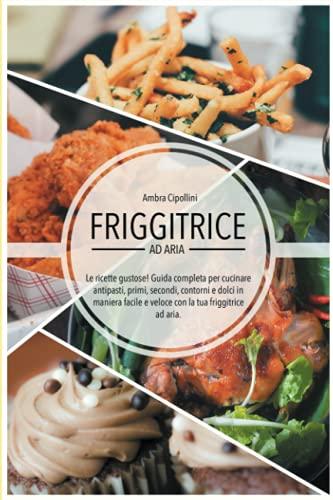 Friggitrice ad Aria - Le ricette gustose!: Guida completa per cucinare antipasti, primi, secondi, contorni e dolci in maniera facile e veloce con la tua Friggitrice ad Aria