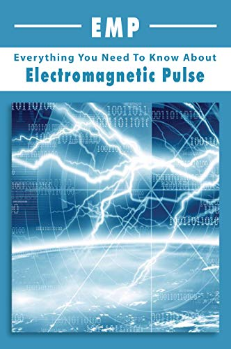 EMP: Everything You Need To Know About Electromagnetic Pulse: How To Prepare For An Electromagnetic Pulse Attack (English Edition)