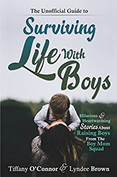 The Unofficial Guide to Surviving Life With Boys  Hilarious & Heartwarming Stories About Raising Boys From The Boymom Squad