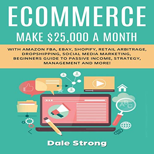 Ecommerce: Make $25,000 a Month with Amazon FBA, Ebay, Shopify, Retail Arbitrage, Dropshipping, Social Media Marketing, Beginners Guide to Passive Income, Strategy, Management and More! cover art