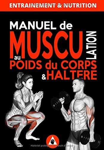 Manuel de Musculation au Poids du Corps & Haltère: Méthode complète de musculation à domicile pour homme & femme qui nécéssite un minimum de matériel