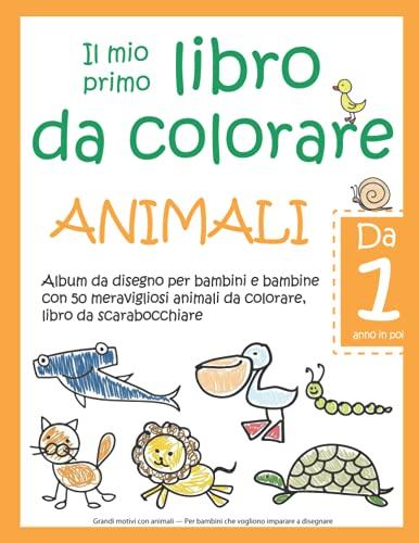 Il mio primo libro da colorare ANIMALI — Da 1 anno in poi — Album da disegno per bambini e bambine con 50 meravigliosi animali da colorare, libro da ... Per bambini che vogliono imparare a disegnare