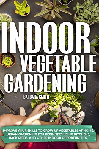 INDOOR VEGETABLE GARDENING: Improve your Skills to Grow Up Vegetables at Home Urban Gardening for Beginners Using Kitchens Backyards and Other Indoor Opportunities