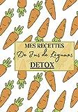 Mes Recettes de Jus de Légumes Detox: Livre recette extracteur de jus a remplir pour detox, jeune, cuisiner simple ou pour le plaisir du gout. Carnet ... pour maigrir ou manger léger | 100 recettes