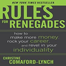 Rules for Renegades: How to Make More Money, Rock Your Career & Revel in Your Individuality