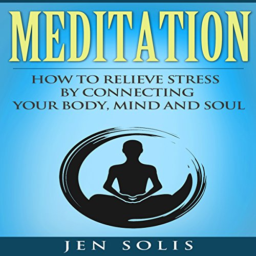 Meditation: How to Relieve Stress by Connecting Your Body, Mind and Soul Audiobook By Jen Solis cover art