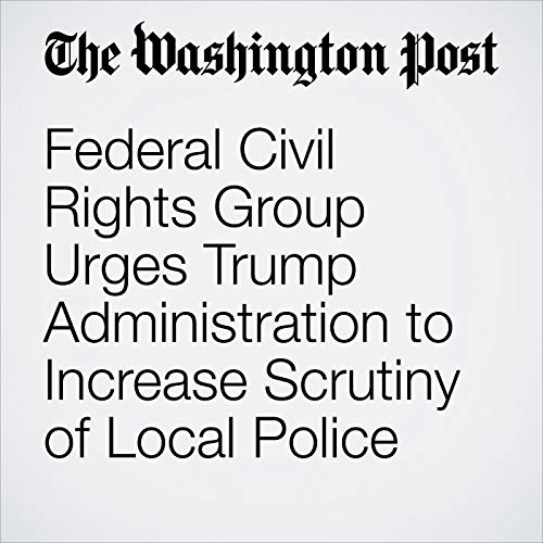 Federal Civil Rights Group Urges Trump Administration to Increase Scrutiny of Local Police audiobook cover art