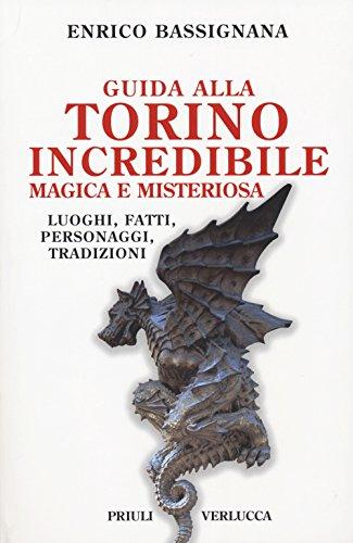 Guida alla Torino incredibile, magica e misteriosa. Luoghi, fatti, personaggi, tradizioni