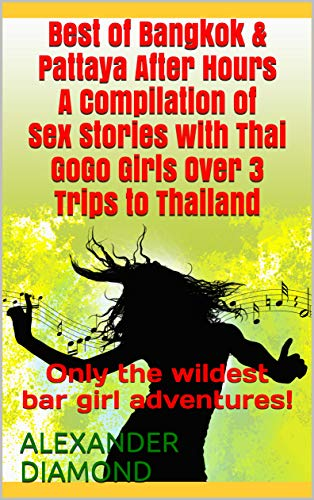 Best of Bangkok & Pattaya After Hours A Compilation of Sex Stories with Thai GoGo Girls Over 3 Trips to Thailand: Only the wildest bar girl adventures! (English Edition)