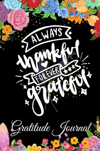 FLORAL Always THANKFUL & Forever GRATEFUL ~ Gratitude Journal for Women & Girls To WRITE In ~ RELAX,