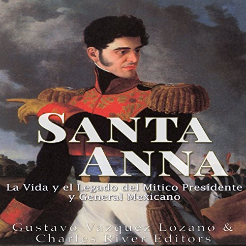 Santa Anna: La Vida y el Legado del Mítico Presidente y General Mexicano [Santa Anna: The Life and Legacy of the Mexican President and General] audiobook cover art