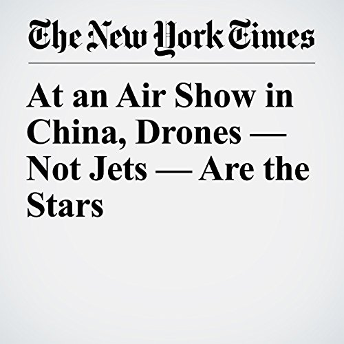 At an Air Show in China, Drones — Not Jets — Are the Stars copertina