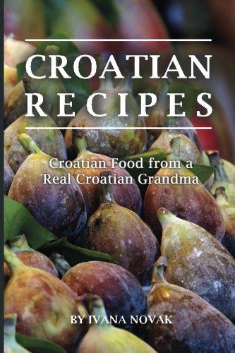 Croatian Recipes: Croatian Food from a Real Croatian Grandma: Real Croatian Cuisine (Croatian...